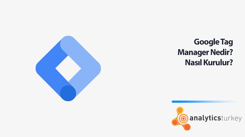 Google Tag Manager Nedir? Nasıl Kurulur?