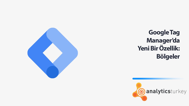 Google Tag Manager'da Yeni Bir Özellik: Bölgeler